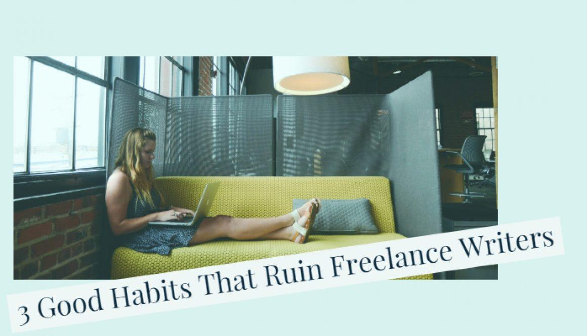 3 Good Habits that Ruin Freelance Writers